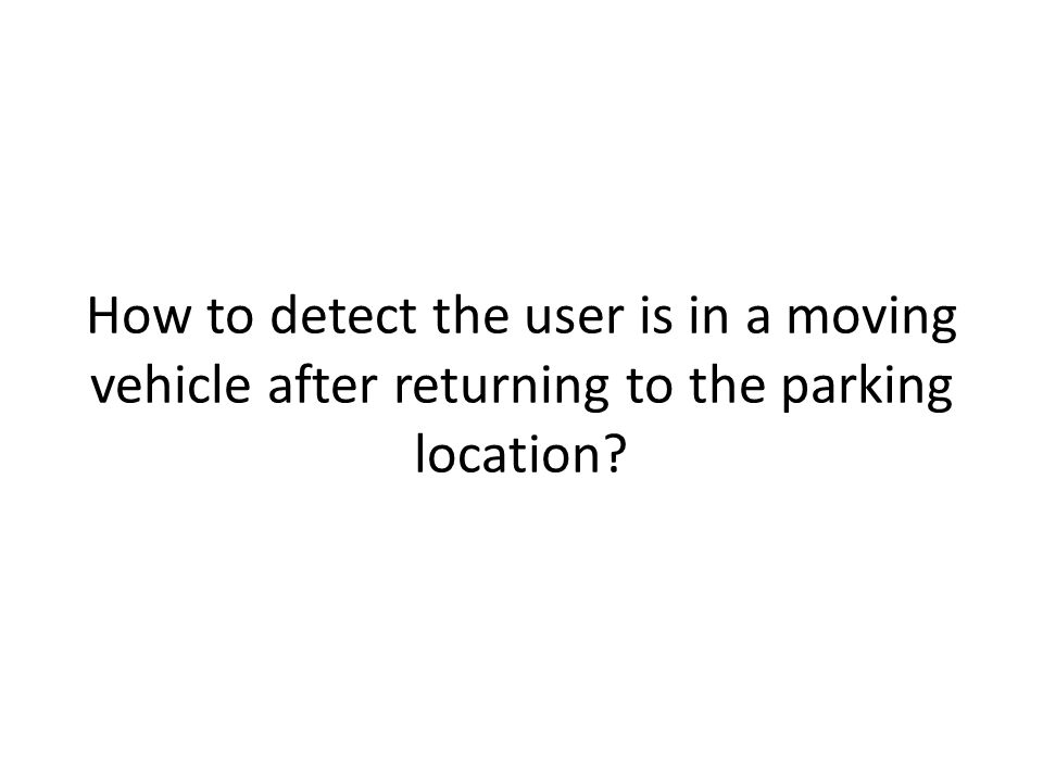 How to detect the user is in a moving vehicle after returning to the parking location?