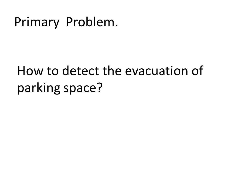 Primary Problem. How to detect the evacuation of parking space?