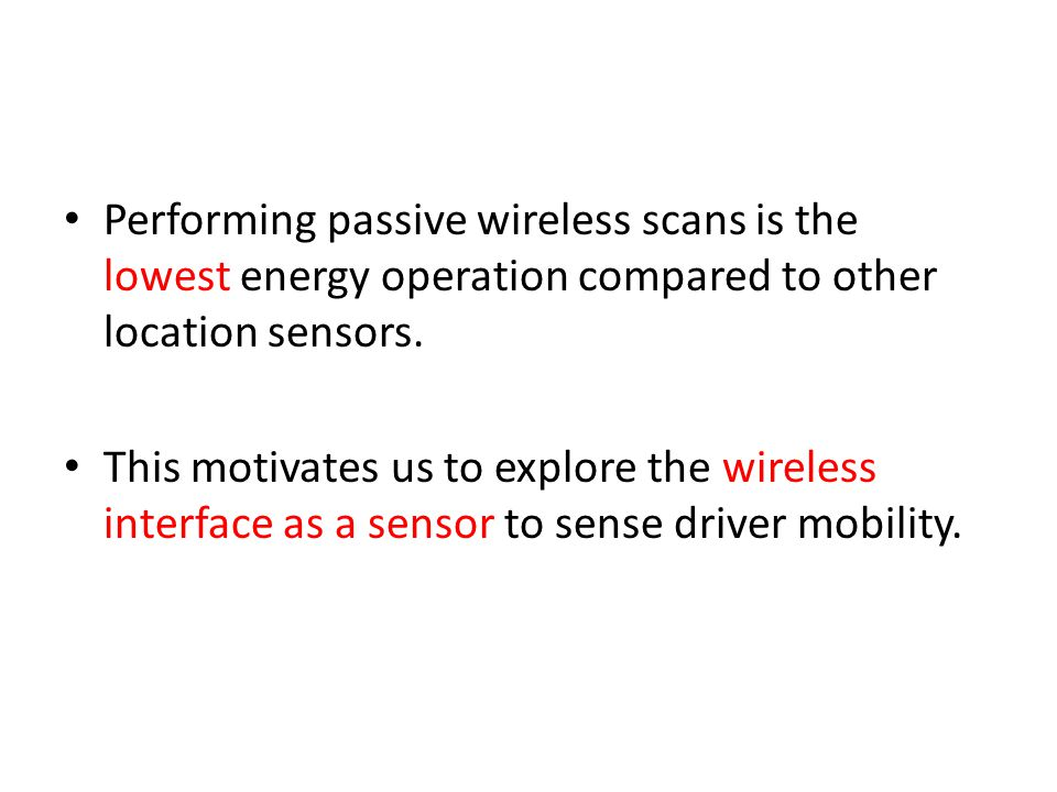Performing passive wireless scans is the lowest energy operation compared to other location sensors. This motivates us to explore the wireless interfa