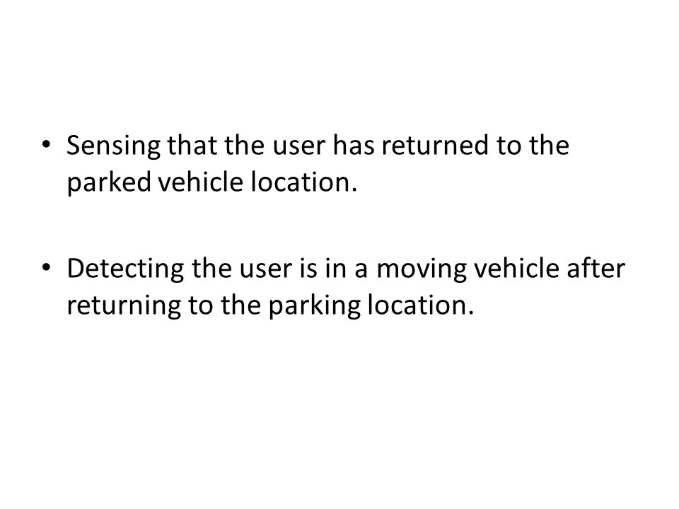 Sensing that the user has returned to the parked vehicle location. Detecting the user is in a moving vehicle after returning to the parking location.