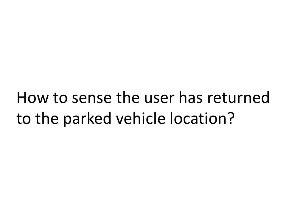 How to sense the user has returned to the parked vehicle location?