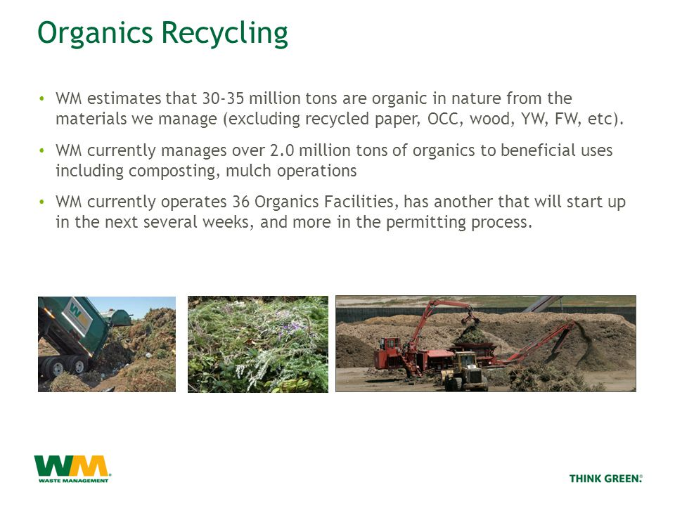 Organics Recycling WM estimates that 30-35 million tons are organic in nature from the materials we manage (excluding recycled paper, OCC, wood, YW, FW, etc).