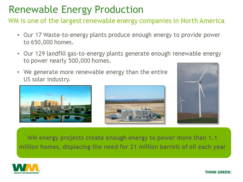 Renewable Energy Production WM is one of the largest renewable energy companies in North America Our 17 Waste-to-energy plants produce enough energy to provide power to 650,000 homes.
