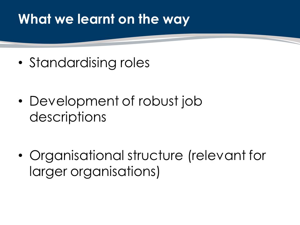 Standardising roles Development of robust job descriptions Organisational structure (relevant for larger organisations) What we learnt on the way