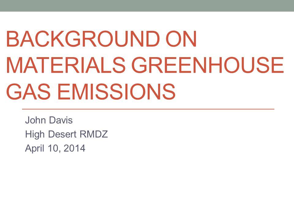 BACKGROUND ON MATERIALS GREENHOUSE GAS EMISSIONS John Davis High Desert RMDZ April 10, 2014
