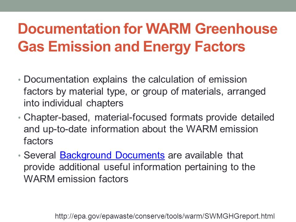 http://epa.gov/epawaste/conserve/tools/warm/SWMGHGreport.html Documentation explains the calculation of emission factors by material type, or group of materials, arranged into individual chapters Chapter-based, material-focused formats provide detailed and up-to-date information about the WARM emission factors Several Background Documents are available that provide additional useful information pertaining to the WARM emission factorsBackground Documents