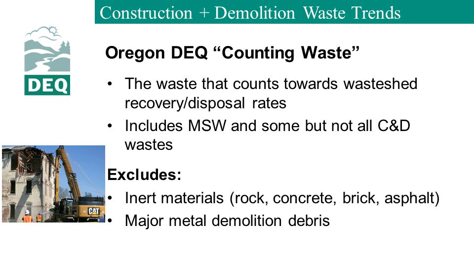 Construction + Demolition Waste Trends Oregon DEQ Counting Waste The waste that counts towards wasteshed recovery/disposal rates Includes MSW and some but not all C&D wastes Excludes: Inert materials (rock, concrete, brick, asphalt) Major metal demolition debris