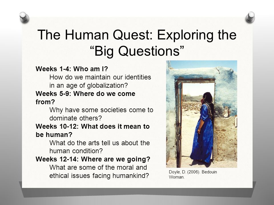 """The Human Quest: Exploring the """"Big Questions"""" Weeks 1-4: Who am I? How do we maintain our identities in an age of globalization? Weeks 5-9: Where do"""