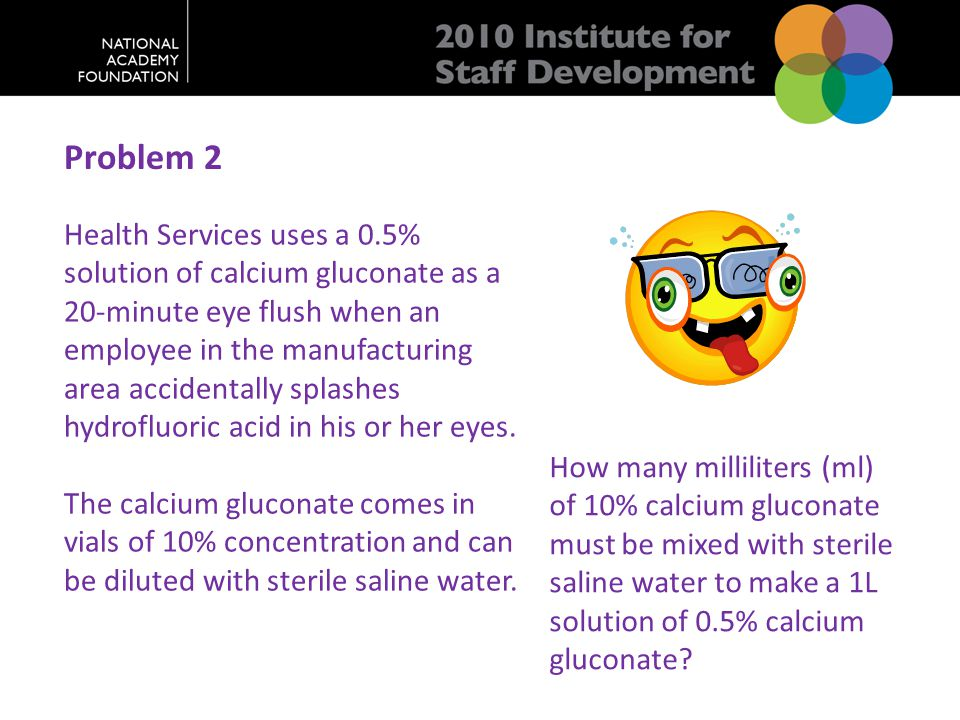 Problem 2 Health Services uses a 0.5% solution of calcium gluconate as a 20-minute eye flush when an employee in the manufacturing area accidentally splashes hydrofluoric acid in his or her eyes.