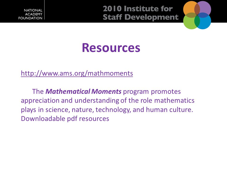 Resources http://www.ams.org/mathmoments The Mathematical Moments program promotes appreciation and understanding of the role mathematics plays in science, nature, technology, and human culture.