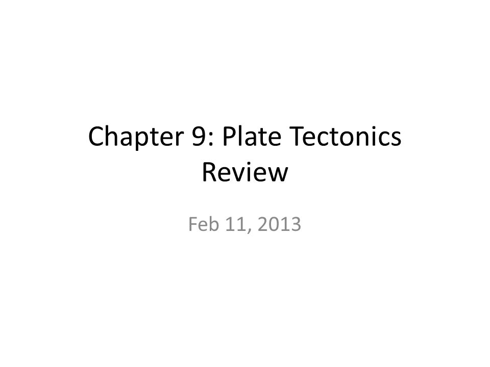 Chapter 9: Plate Tectonics Review Feb 11, 2013