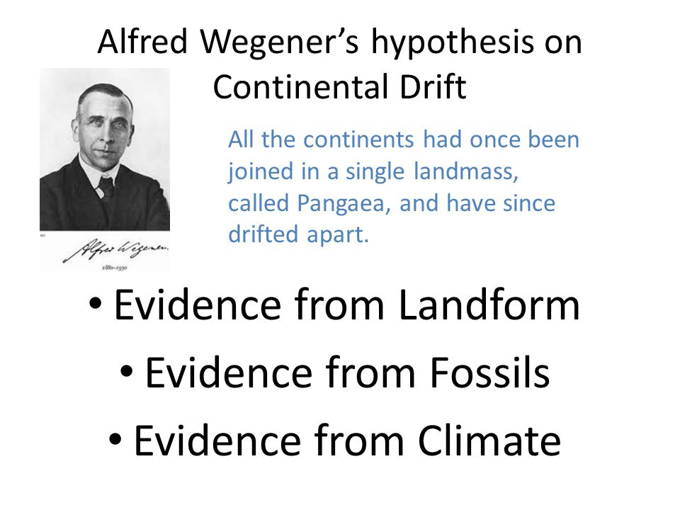 Alfred Wegener's hypothesis on Continental Drift Evidence from Landform Evidence from Fossils Evidence from Climate All the continents had once been joined in a single landmass, called Pangaea, and have since drifted apart.