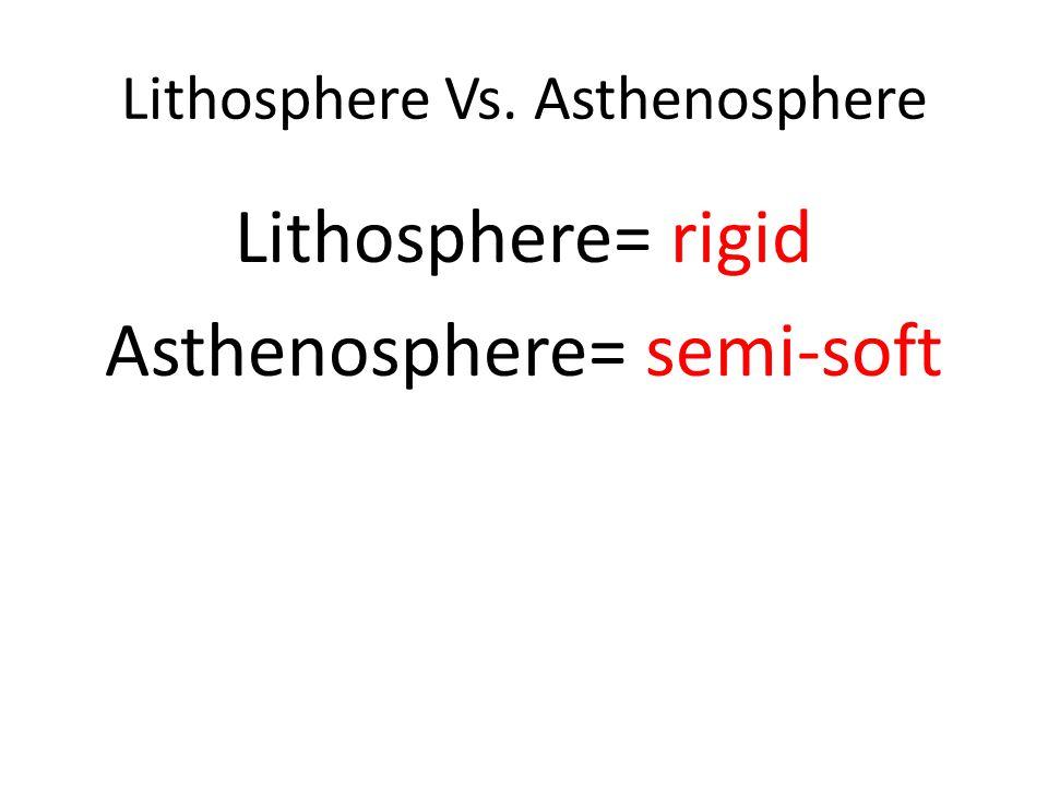Lithosphere Vs. Asthenosphere Lithosphere= rigid Asthenosphere= semi-soft