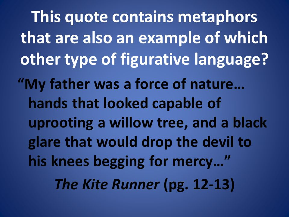 This quote contains metaphors that are also an example of which other type of figurative language.