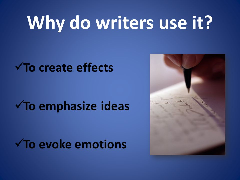 Why do writers use it To create effects To emphasize ideas To evoke emotions