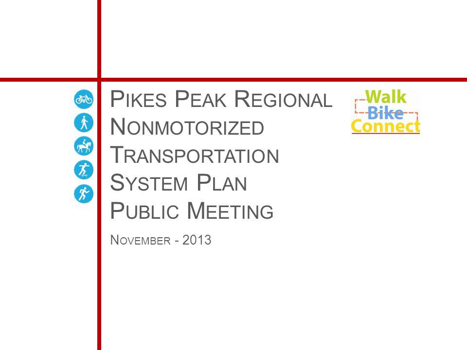 P IKES P EAK R EGIONAL N ONMOTORIZED T RANSPORTATION S YSTEM P LAN P UBLIC M EETING N OVEMBER - 2013