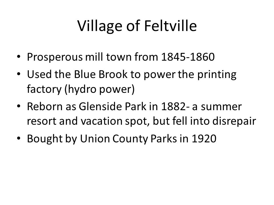 Village of Feltville Prosperous mill town from 1845-1860 Used the Blue Brook to power the printing factory (hydro power) Reborn as Glenside Park in 1882- a summer resort and vacation spot, but fell into disrepair Bought by Union County Parks in 1920