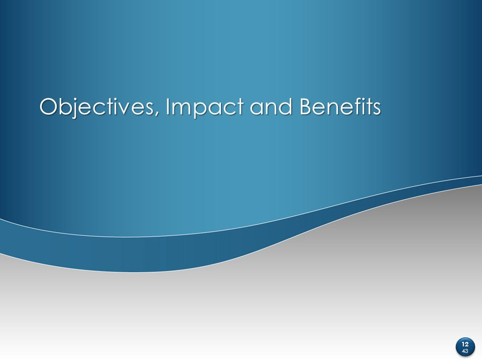 Objectives, Impact and Benefits 12 43