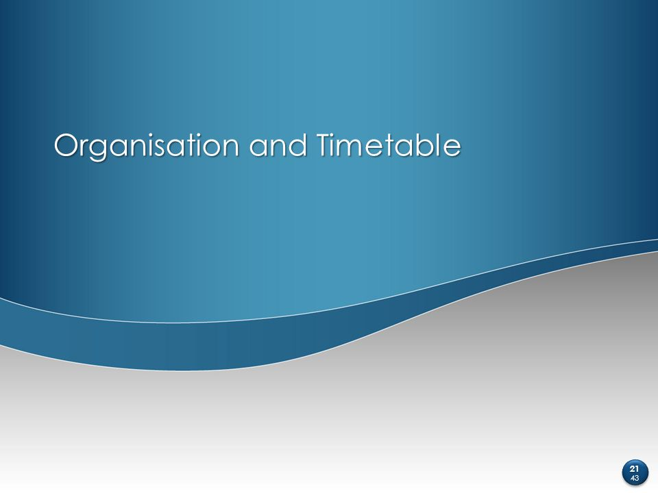 Organisation and Timetable 21 43