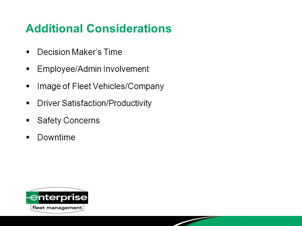 Additional Considerations  Decision Maker's Time  Employee/Admin Involvement  Image of Fleet Vehicles/Company  Driver Satisfaction/Productivity  Safety Concerns  Downtime