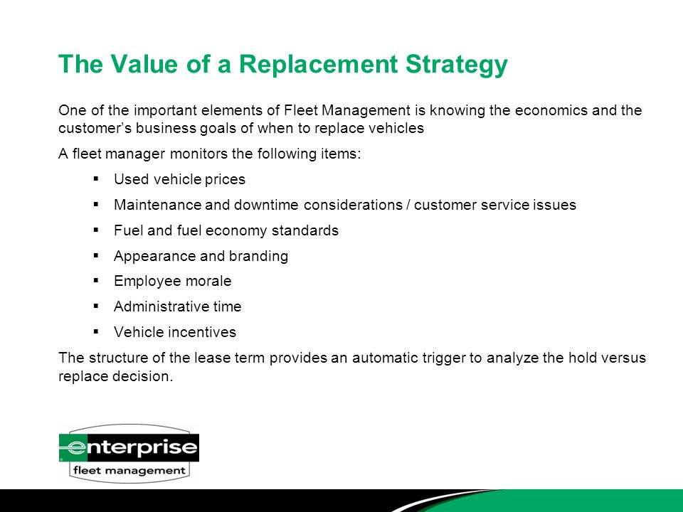 The Value of a Replacement Strategy One of the important elements of Fleet Management is knowing the economics and the customer's business goals of when to replace vehicles A fleet manager monitors the following items:  Used vehicle prices  Maintenance and downtime considerations / customer service issues  Fuel and fuel economy standards  Appearance and branding  Employee morale  Administrative time  Vehicle incentives The structure of the lease term provides an automatic trigger to analyze the hold versus replace decision.