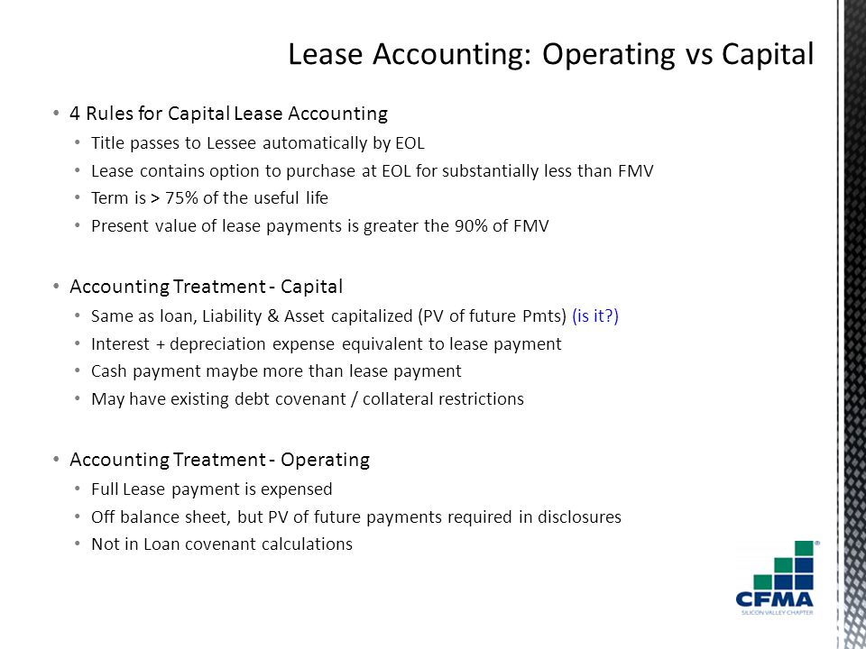 4 Rules for Capital Lease Accounting Title passes to Lessee automatically by EOL Lease contains option to purchase at EOL for substantially less than FMV Term is > 75% of the useful life Present value of lease payments is greater the 90% of FMV Accounting Treatment - Capital Same as loan, Liability & Asset capitalized (PV of future Pmts) (is it?) Interest + depreciation expense equivalent to lease payment Cash payment maybe more than lease payment May have existing debt covenant / collateral restrictions Accounting Treatment - Operating Full Lease payment is expensed Off balance sheet, but PV of future payments required in disclosures Not in Loan covenant calculations