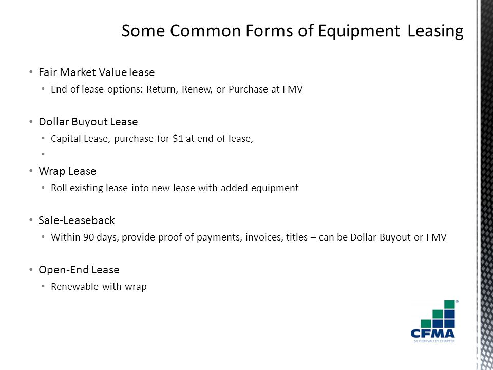 Fair Market Value lease End of lease options: Return, Renew, or Purchase at FMV Dollar Buyout Lease Capital Lease, purchase for $1 at end of lease, Wrap Lease Roll existing lease into new lease with added equipment Sale-Leaseback Within 90 days, provide proof of payments, invoices, titles – can be Dollar Buyout or FMV Open-End Lease Renewable with wrap