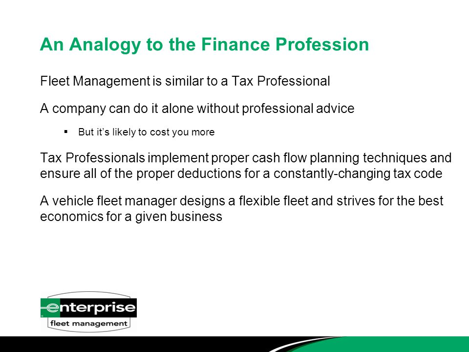 An Analogy to the Finance Profession Fleet Management is similar to a Tax Professional A company can do it alone without professional advice  But it's likely to cost you more Tax Professionals implement proper cash flow planning techniques and ensure all of the proper deductions for a constantly-changing tax code A vehicle fleet manager designs a flexible fleet and strives for the best economics for a given business
