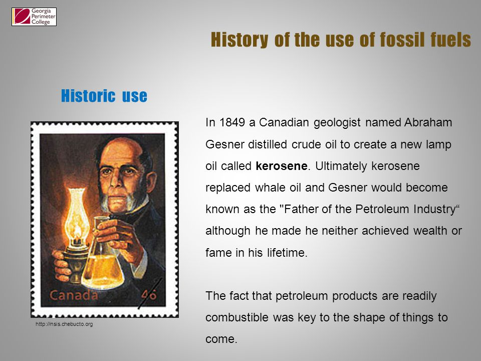 Historic use History of the use of fossil fuels In 1849 a Canadian geologist named Abraham Gesner distilled crude oil to create a new lamp oil called kerosene.