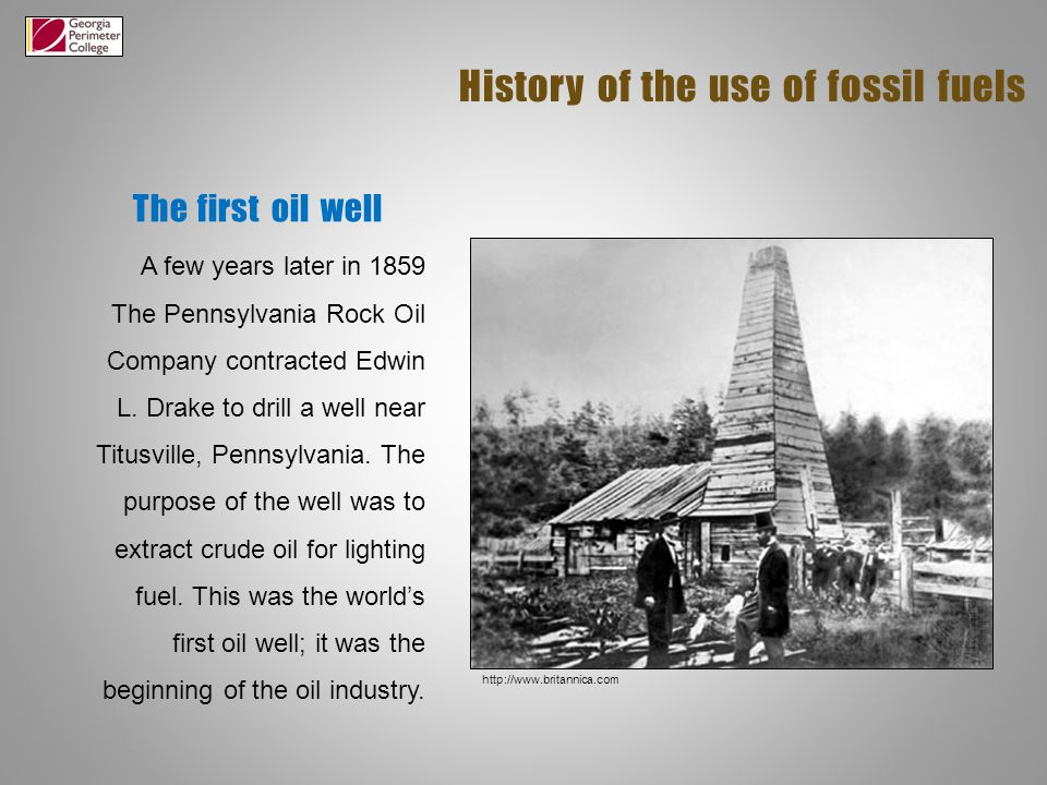 The first oil well History of the use of fossil fuels A few years later in 1859 The Pennsylvania Rock Oil Company contracted Edwin L.