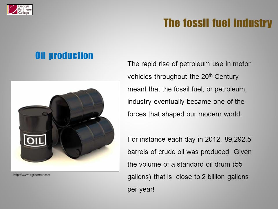 Oil production The fossil fuel industry The rapid rise of petroleum use in motor vehicles throughout the 20 th Century meant that the fossil fuel, or petroleum, industry eventually became one of the forces that shaped our modern world.
