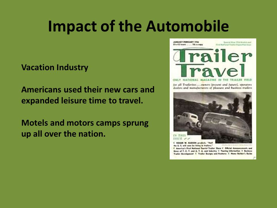 Impact of the Automobile Vacation Industry Americans used their new cars and expanded leisure time to travel. Motels and motors camps sprung up all ov