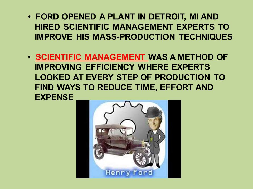FORD PUT HIS CARS ON A MOVING ASSEMBLY LINE – WHERE AT EACH STEP A WORKER ADDED SOMETHING TO CONSTRUCT THE AUTOMOBILE – REDUCED TIME TO MAKING THE MODEL T TO ONLY 90 MINUTES THE ASSEMBLY LINE ALLOWED FORD TO DROP THE SALES PRICE OF A MODEL T – BY 1927 IT ONLY COST $290