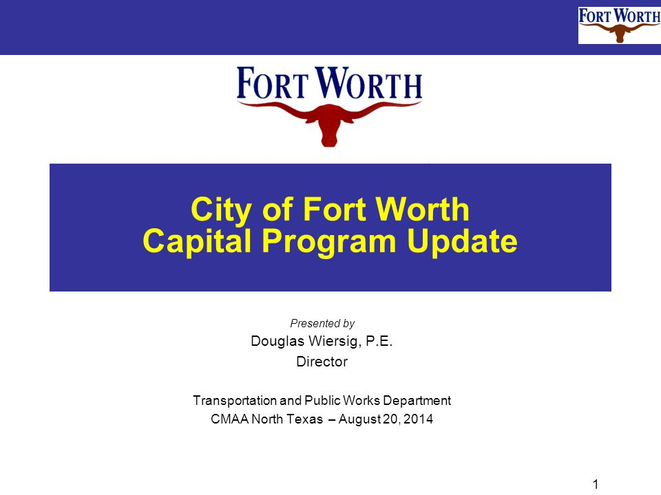 1 City of Fort Worth Capital Program Update Presented by Douglas Wiersig, P.E.