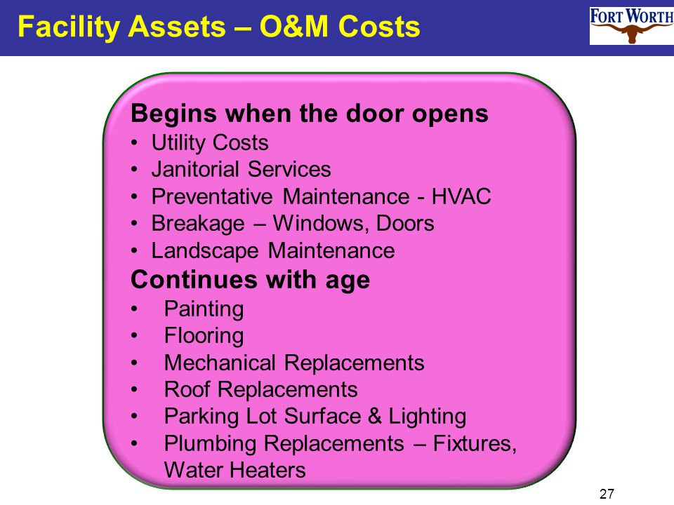 27 Facility Assets – O&M Costs Begins when the door opens Utility Costs Janitorial Services Preventative Maintenance - HVAC Breakage – Windows, Doors