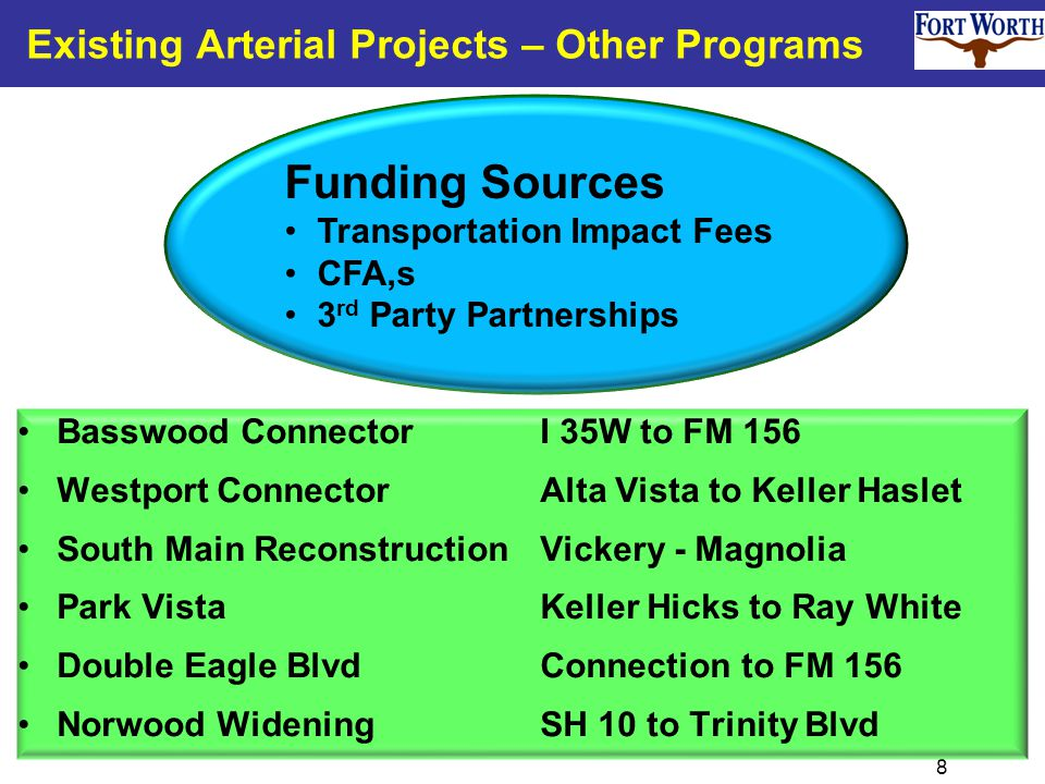 8 Basswood ConnectorI 35W to FM 156 Westport Connector Alta Vista to Keller Haslet South Main ReconstructionVickery - Magnolia Park VistaKeller Hicks to Ray White Double Eagle BlvdConnection to FM 156 Norwood WideningSH 10 to Trinity Blvd Existing Arterial Projects – Other Programs Funding Sources Transportation Impact Fees CFA,s 3 rd Party Partnerships