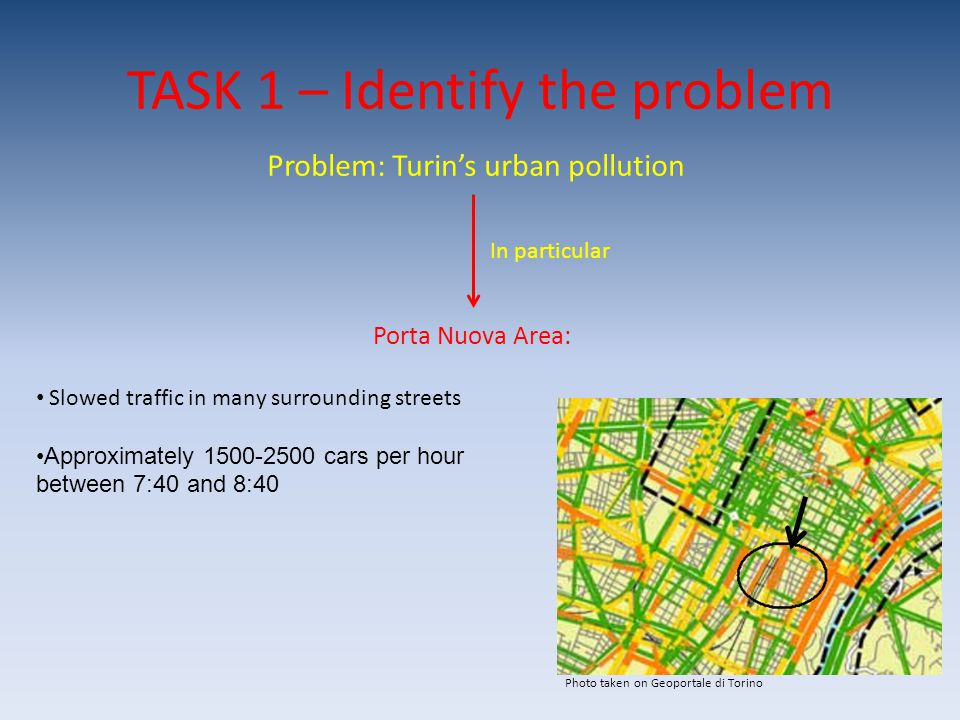 TASK 1 – Identify the problem Problem: Turin's urban pollution In particular Porta Nuova Area: Slowed traffic in many surrounding streets Approximatel