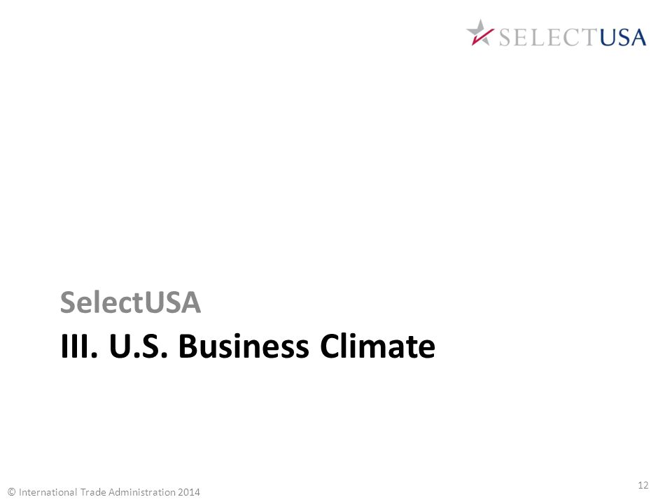 III. U.S. Business Climate SelectUSA 12 © International Trade Administration 2014