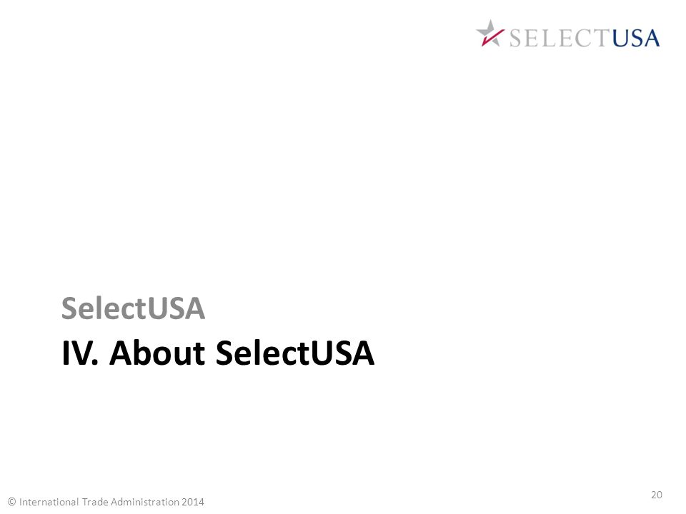 IV. About SelectUSA SelectUSA 20 © International Trade Administration 2014