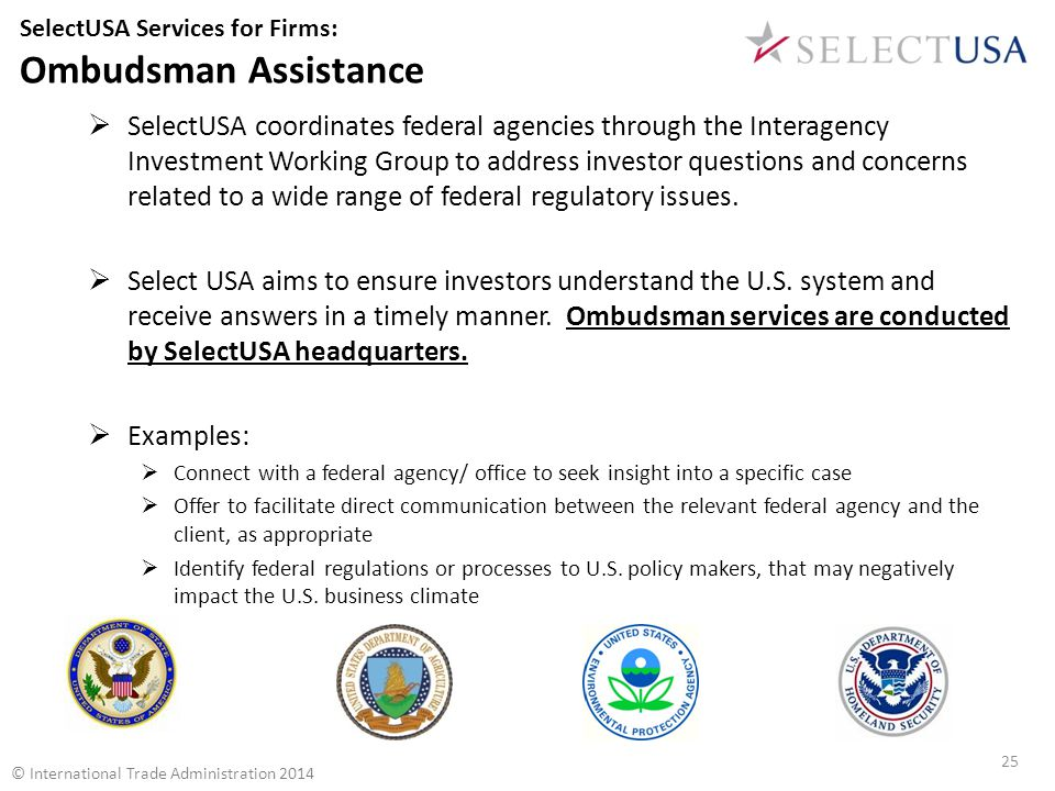 SelectUSA Services for Firms: Ombudsman Assistance  SelectUSA coordinates federal agencies through the Interagency Investment Working Group to address investor questions and concerns related to a wide range of federal regulatory issues.