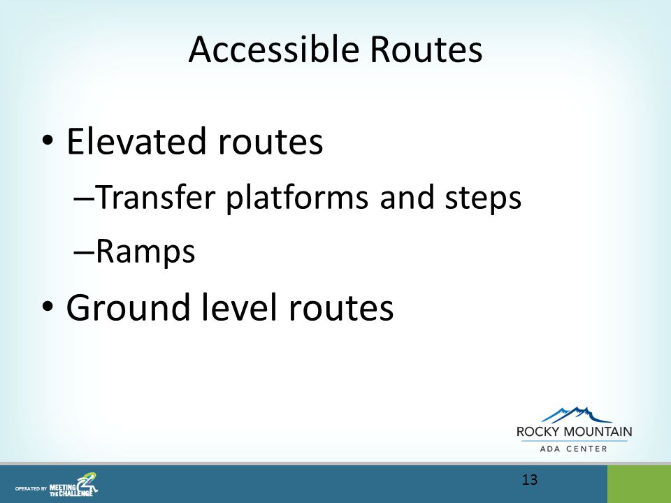 OPERATED BY Accessible Routes Elevated routes – Transfer platforms and steps – Ramps Ground level routes 13