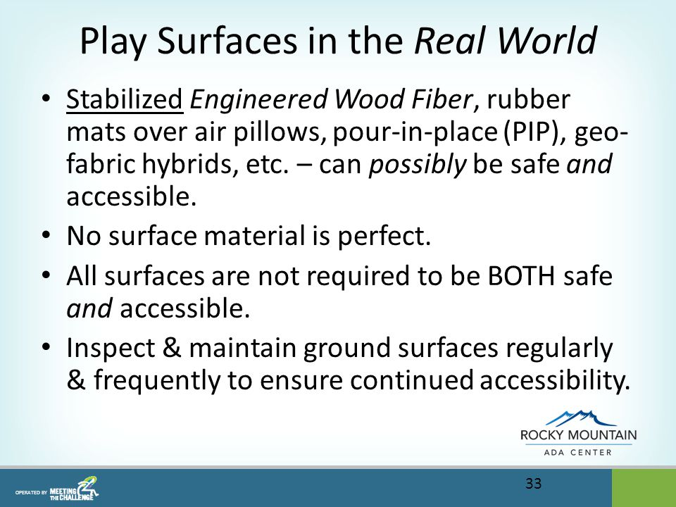 OPERATED BY Play Surfaces in the Real World Stabilized Engineered Wood Fiber, rubber mats over air pillows, pour-in-place (PIP), geo- fabric hybrids, etc.