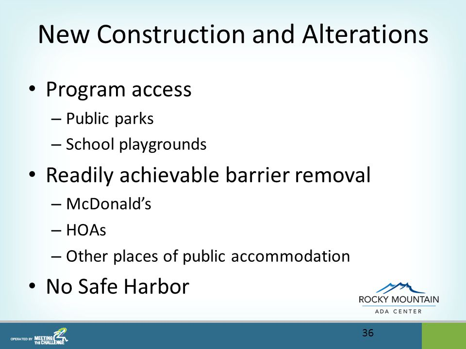 OPERATED BY New Construction and Alterations Program access – Public parks – School playgrounds Readily achievable barrier removal – McDonald's – HOAs – Other places of public accommodation No Safe Harbor 36