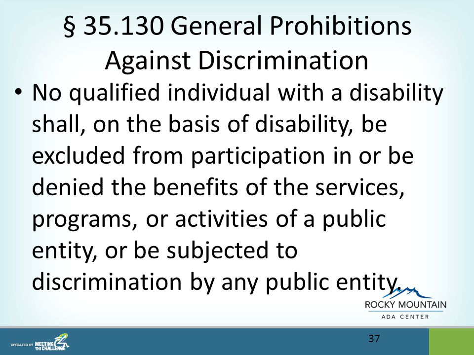 OPERATED BY § 35.130 General Prohibitions Against Discrimination No qualified individual with a disability shall, on the basis of disability, be excluded from participation in or be denied the benefits of the services, programs, or activities of a public entity, or be subjected to discrimination by any public entity.
