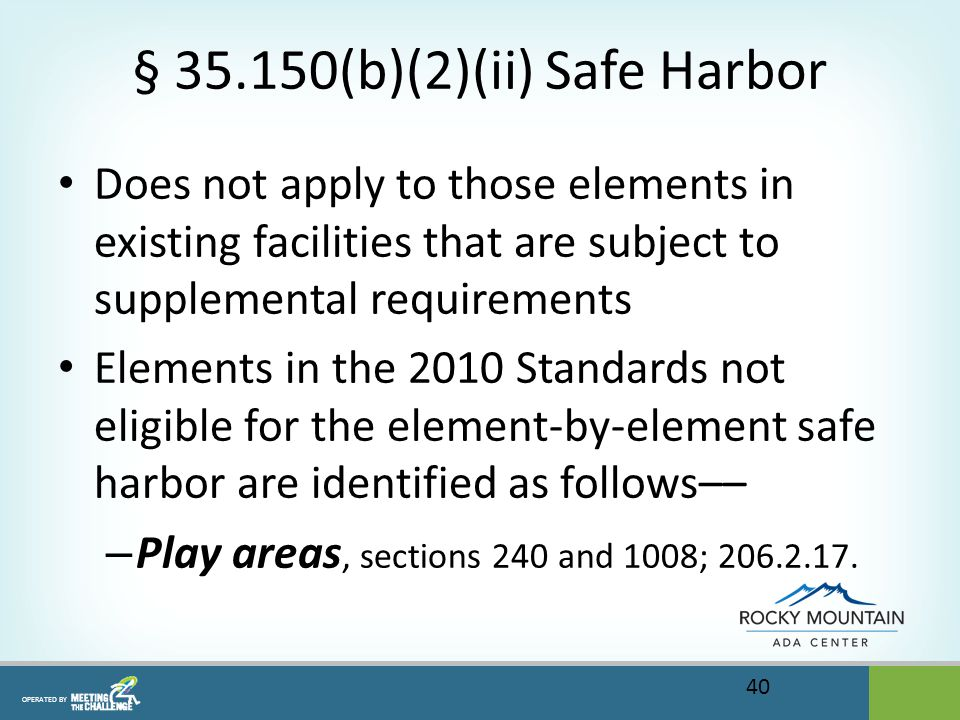 OPERATED BY § 35.150(b)(2)(ii) Safe Harbor Does not apply to those elements in existing facilities that are subject to supplemental requirements Elements in the 2010 Standards not eligible for the element-by-element safe harbor are identified as follows–– – Play areas, sections 240 and 1008; 206.2.17.