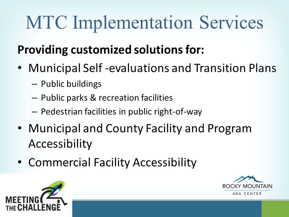 OPERATED BY MTC Implementation Services Providing customized solutions for: Municipal Self -evaluations and Transition Plans – Public buildings – Public parks & recreation facilities – Pedestrian facilities in public right-of-way Municipal and County Facility and Program Accessibility Commercial Facility Accessibility