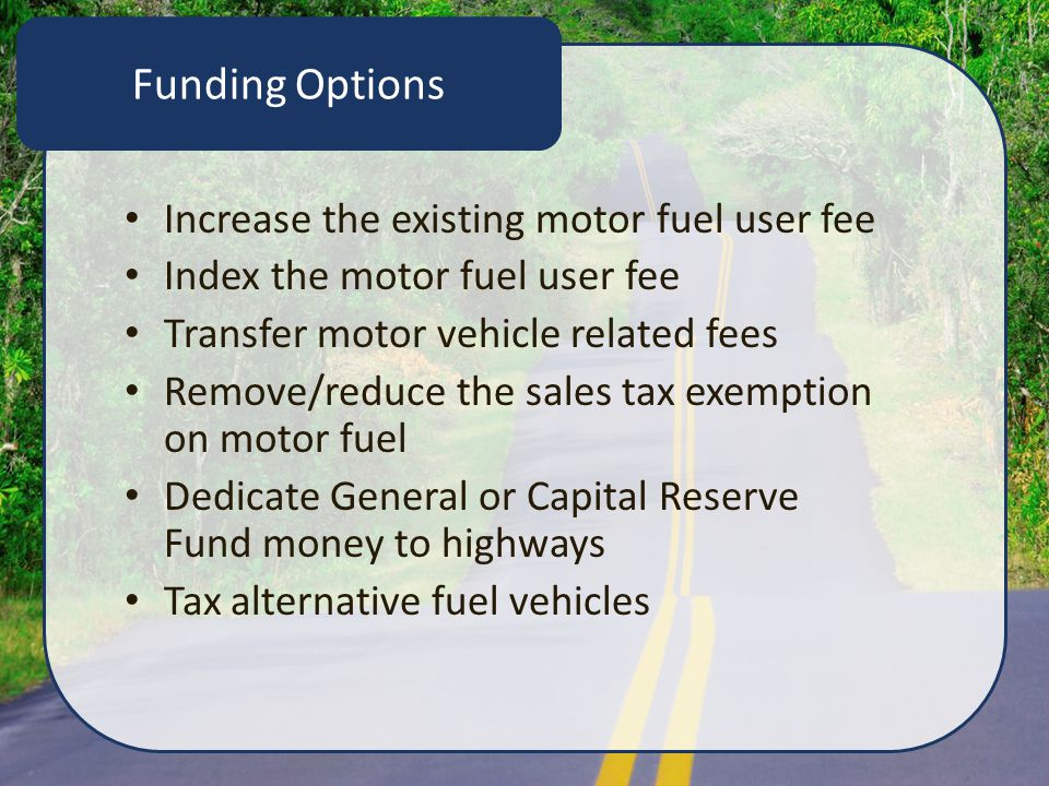 Funding Options Increase the existing motor fuel user fee Index the motor fuel user fee Transfer motor vehicle related fees Remove/reduce the sales tax exemption on motor fuel Dedicate General or Capital Reserve Fund money to highways Tax alternative fuel vehicles