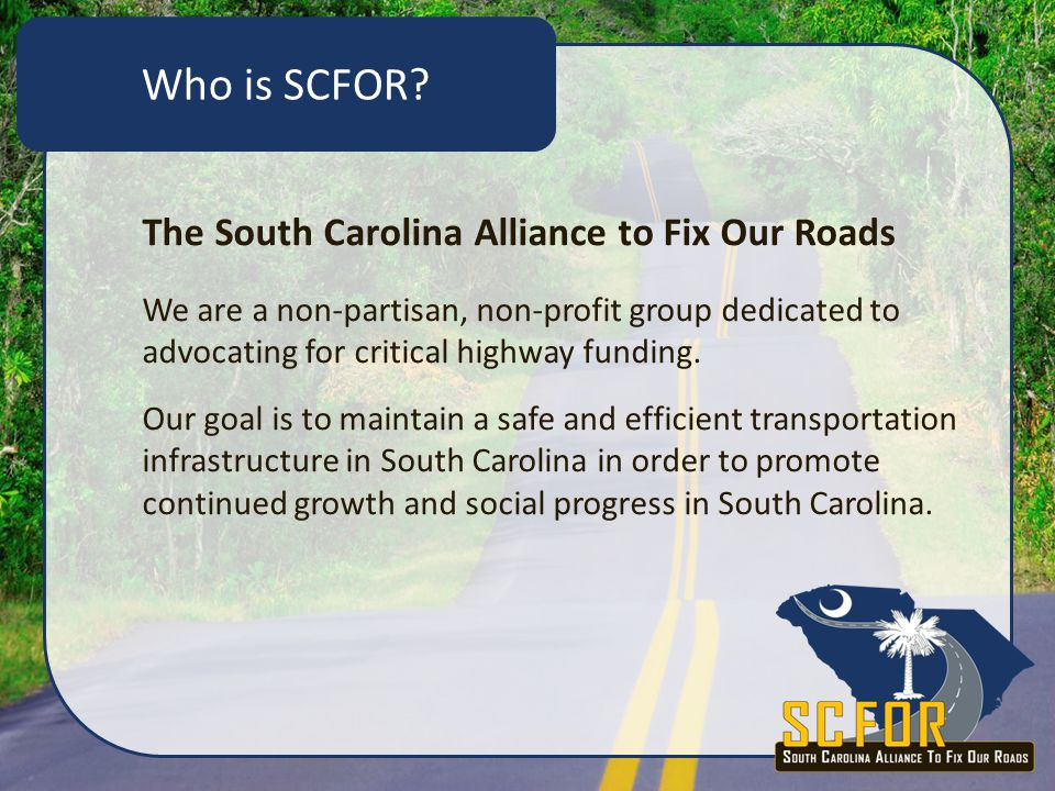 Member Breakdown 38 Independent Businesses 30 Local Chambers of Commerce 17 State-wide Trade Associations Safety advocates Petroleum providers Highways industry associations Agriculture associations Trucking associations Tourism associations Who is SCFOR?