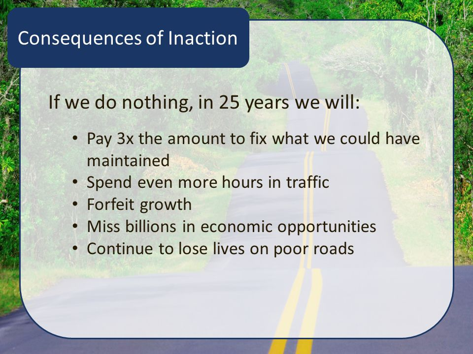 Consequences of Inaction If we do nothing, in 25 years we will: Pay 3x the amount to fix what we could have maintained Spend even more hours in traffic Forfeit growth Miss billions in economic opportunities Continue to lose lives on poor roads