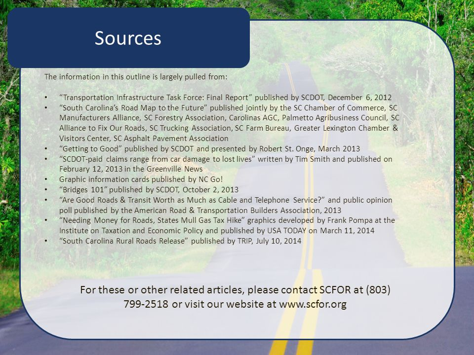 Sources The information in this outline is largely pulled from: Transportation Infrastructure Task Force: Final Report published by SCDOT, December 6, 2012 South Carolina's Road Map to the Future published jointly by the SC Chamber of Commerce, SC Manufacturers Alliance, SC Forestry Association, Carolinas AGC, Palmetto Agribusiness Council, SC Alliance to Fix Our Roads, SC Trucking Association, SC Farm Bureau, Greater Lexington Chamber & Visitors Center, SC Asphalt Pavement Association Getting to Good published by SCDOT and presented by Robert St.